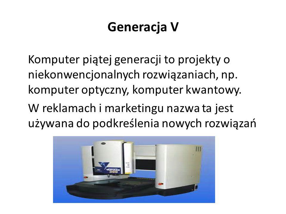 Generacje IV dziś Komputer zbudowany na układach scalonych wielkiej i bardzo wielkiej skali integracji, czyli takich, które zawierają od kilku tysięcy do kilku milionów podstawowych elementów elektronicznych (w praktyce tranzystorów).