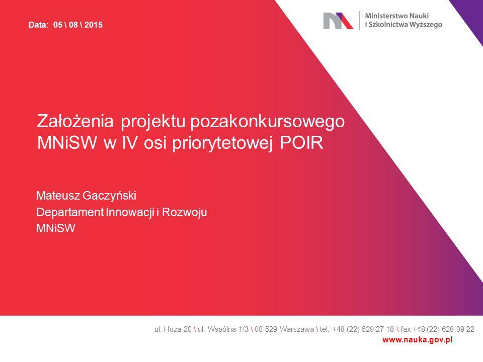 Założenia projektu pozakonkursowego MNiSW w IV osi priorytetowej POIR Mateusz Gaczyński Departament Innowacji i Rozwoju MNiSW ul. Hoża 20 \ ul. Wspóln