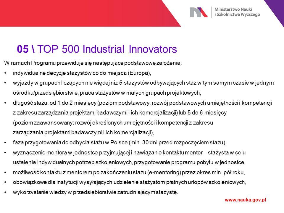05 \ TOP 500 Industrial Innovators www.nauka.gov.pl W ramach Programu przewiduje się następujące podstawowe założenia: indywidualne decyzje stażystów