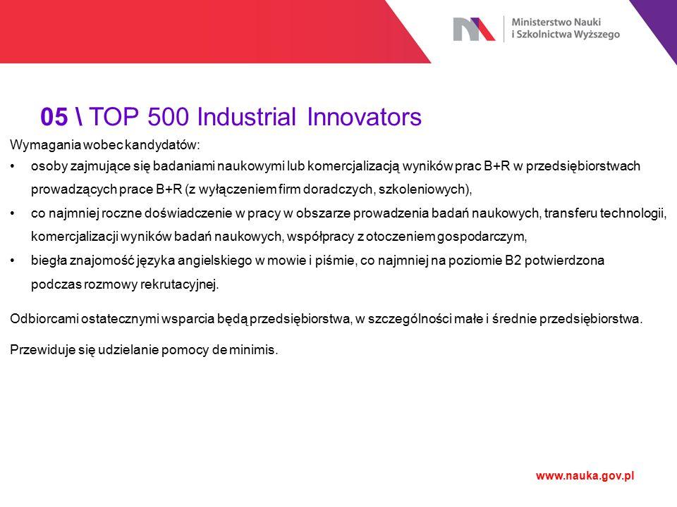 05 \ TOP 500 Industrial Innovators www.nauka.gov.pl Wymagania wobec kandydatów: osoby zajmujące się badaniami naukowymi lub komercjalizacją wyników pr