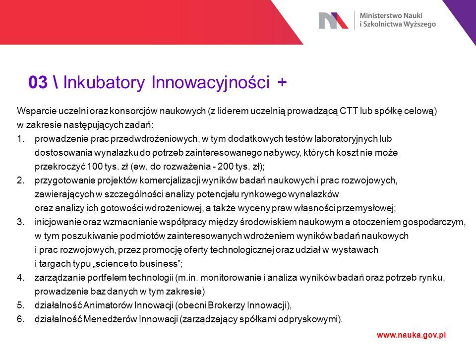 03 \ Inkubatory Innowacyjności + www.nauka.gov.pl Odbiorcami ostatecznymi wsparcia będą uczelnie lub konsorcja naukowe, przy czym liderami projektów będą uczelnie (uczelniane AIP, CTT lub spółki celowe).