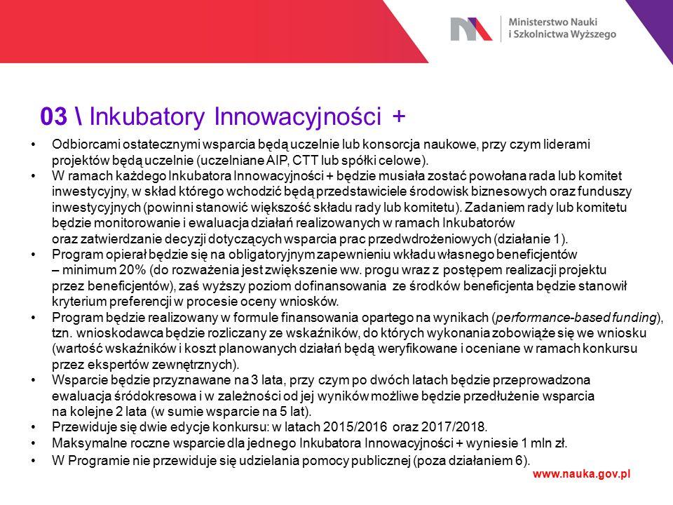 03 \ Inkubatory Innowacyjności + www.nauka.gov.pl Odbiorcami ostatecznymi wsparcia będą uczelnie lub konsorcja naukowe, przy czym liderami projektów b