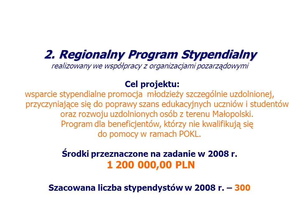 2.Regionalny Program Stypendialny realizowany we współpracy z organizacjami pozarządowymi Cel projektu: wsparcie stypendialne promocja młodzieży szczególnie uzdolnionej, przyczyniające się do poprawy szans edukacyjnych uczniów i studentów oraz rozwoju uzdolnionych osób z terenu Małopolski.