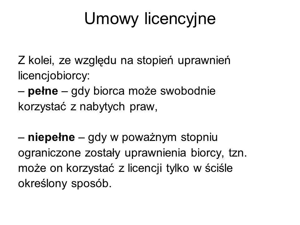 Umowy licencyjne Z kolei, ze względu na stopień uprawnień licencjobiorcy: – pełne – gdy biorca może swobodnie korzystać z nabytych praw, – niepełne – gdy w poważnym stopniu ograniczone zostały uprawnienia biorcy, tzn.