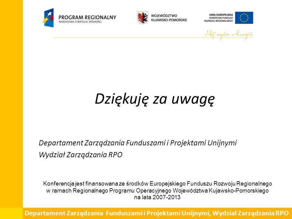 Dziękuję za uwagę Departament Zarządzania Funduszami i Projektami Unijnymi Wydział Zarządzania RPO Departament Zarządzania Funduszami i Projektami Unijnymi, Wydział Zarządzania RPO Konferencja jest finansowana ze środków Europejskiego Funduszu Rozwoju Regionalnego w ramach Regionalnego Programu Operacyjnego Województwa Kujawsko-Pomorskiego na lata 2007-2013