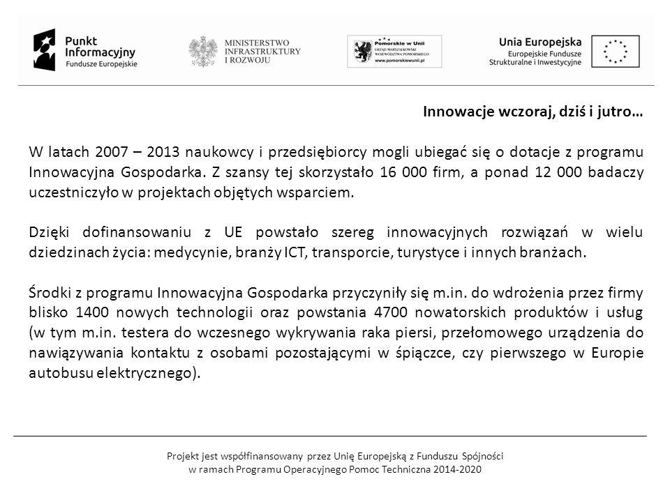 Projekt jest współfinansowany przez Unię Europejską z Funduszu Spójności w ramach Programu Operacyjnego Pomoc Techniczna 2014-2020 Innowacje wczoraj, dziś i jutro… W latach 2007 – 2013 naukowcy i przedsiębiorcy mogli ubiegać się o dotacje z programu Innowacyjna Gospodarka.