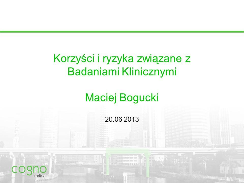 Korzyści i ryzyka związane z Badaniami Klinicznymi Maciej Bogucki 20.06 2013