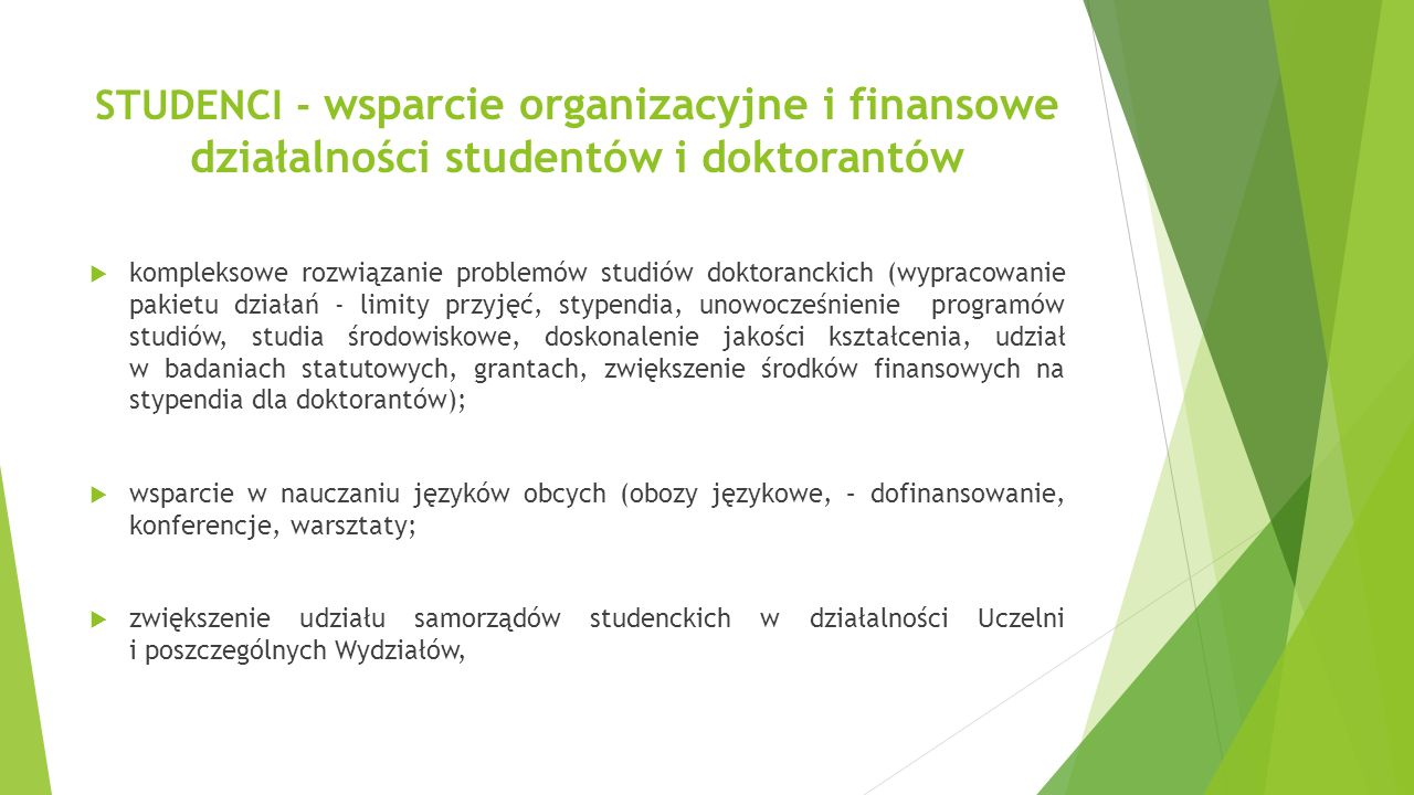 STUDENCI - wsparcie organizacyjne i finansowe działalności studentów i doktorantów  kompleksowe rozwiązanie problemów studiów doktoranckich (wypracowanie pakietu działań - limity przyjęć, stypendia, unowocześnienie programów studiów, studia środowiskowe, doskonalenie jakości kształcenia, udział w badaniach statutowych, grantach, zwiększenie środków finansowych na stypendia dla doktorantów);  wsparcie w nauczaniu języków obcych (obozy językowe, – dofinansowanie, konferencje, warsztaty;  zwiększenie udziału samorządów studenckich w działalności Uczelni i poszczególnych Wydziałów,