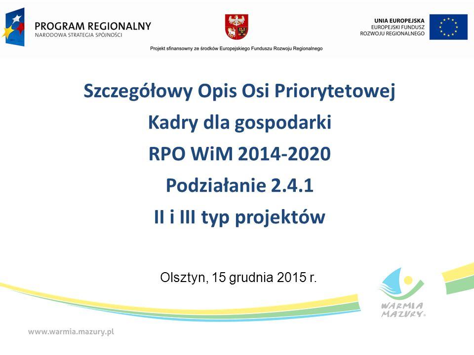 Szczegółowy Opis Osi Priorytetowej Kadry dla gospodarki RPO WiM 2014-2020 Podziałanie 2.4.1 II i III typ projektów Olsztyn, 15 grudnia 2015 r.