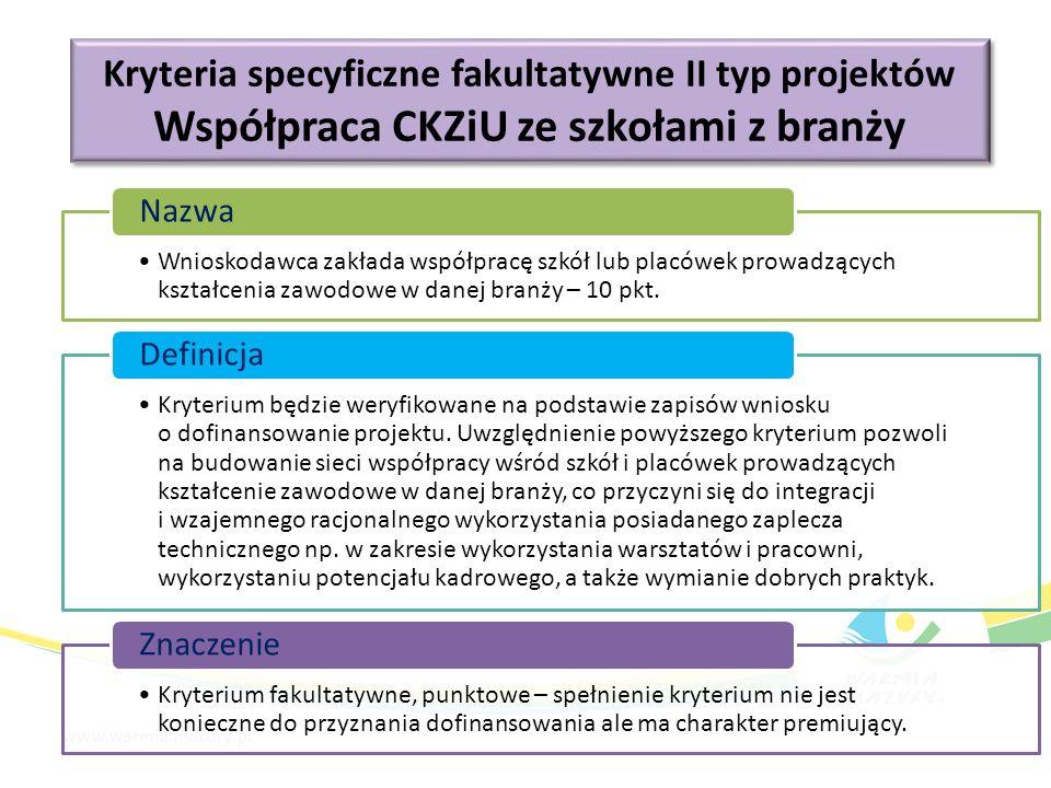 Kryteria specyficzne fakultatywne II typ projektów Współpraca CKZiU ze szkołami z branży Kryteria specyficzne fakultatywne II typ projektów Współpraca CKZiU ze szkołami z branży Wnioskodawca zakłada współpracę szkół lub placówek prowadzących kształcenia zawodowe w danej branży – 10 pkt.