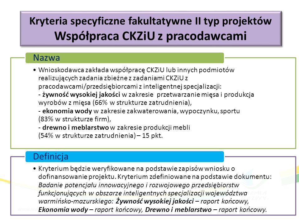 Kryteria specyficzne fakultatywne II typ projektów Współpraca CKZiU z pracodawcami Kryteria specyficzne fakultatywne II typ projektów Współpraca CKZiU z pracodawcami Wnioskodawca zakłada współpracę CKZiU lub innych podmiotów realizujących zadania zbieżne z zadaniami CKZiU z pracodawcami/przedsiębiorcami z inteligentnej specjalizacji: - żywność wysokiej jakości w zakresie przetwarzanie mięsa i produkcja wyrobów z mięsa (66% w strukturze zatrudnienia), - ekonomia wody w zakresie zakwaterowania, wypoczynku, sportu (83% w strukturze firm), - drewno i meblarstwo w zakresie produkcji mebli (54% w strukturze zatrudnienia) – 15 pkt.