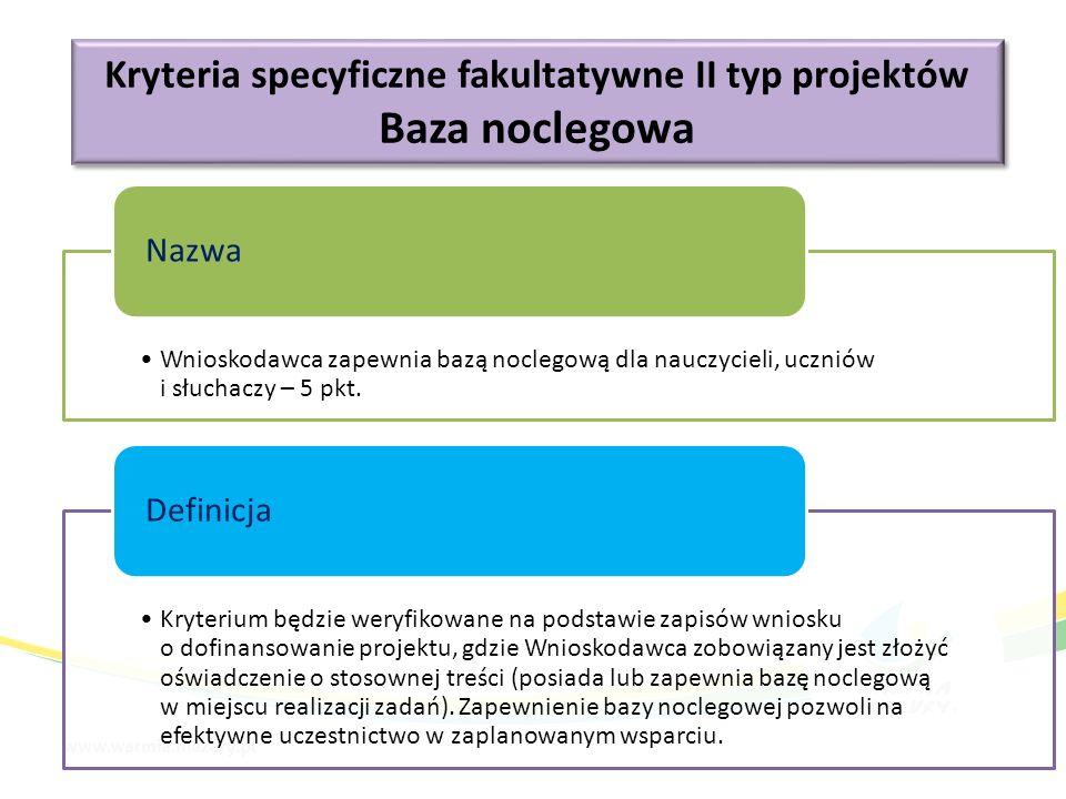 Kryteria specyficzne fakultatywne II typ projektów Baza noclegowa Kryteria specyficzne fakultatywne II typ projektów Baza noclegowa Wnioskodawca zapewnia bazą noclegową dla nauczycieli, uczniów i słuchaczy – 5 pkt.