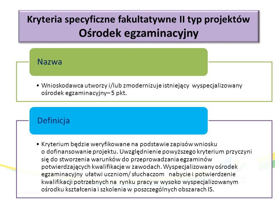 Kryteria specyficzne fakultatywne II typ projektów Ośrodek egzaminacyjny Kryteria specyficzne fakultatywne II typ projektów Ośrodek egzaminacyjny Wnioskodawca utworzy i/lub zmodernizuje istniejący wyspecjalizowany ośrodek egzaminacyjny– 5 pkt.