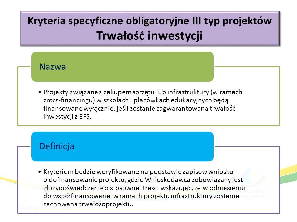 Kryteria specyficzne obligatoryjne III typ projektów Trwałość inwestycji Kryteria specyficzne obligatoryjne III typ projektów Trwałość inwestycji Projekty związane z zakupem sprzętu lub infrastruktury (w ramach cross-financingu) w szkołach i placówkach edukacyjnych będą finansowane wyłącznie, jeśli zostanie zagwarantowana trwałość inwestycji z EFS.