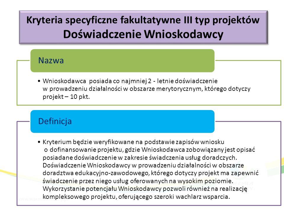 Kryteria specyficzne fakultatywne III typ projektów Doświadczenie Wnioskodawcy Kryteria specyficzne fakultatywne III typ projektów Doświadczenie Wnioskodawcy Wnioskodawca posiada co najmniej 2 - letnie doświadczenie w prowadzeniu działalności w obszarze merytorycznym, którego dotyczy projekt – 10 pkt.