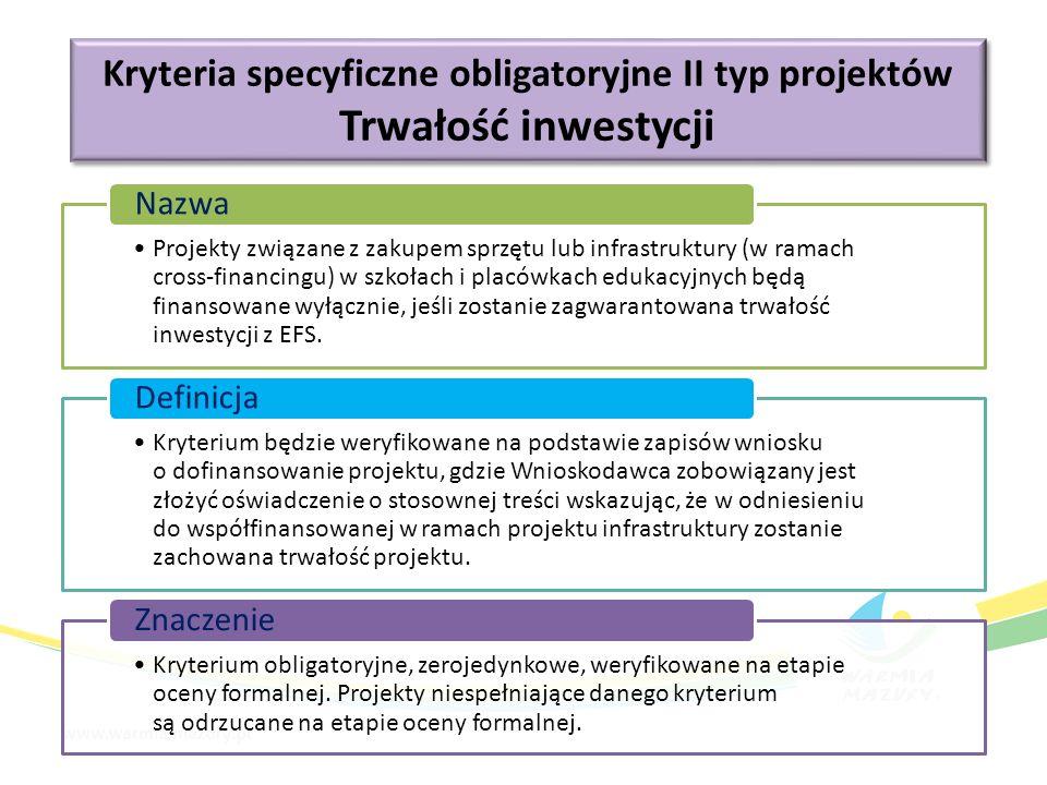 Kryteria specyficzne obligatoryjne II typ projektów Trwałość inwestycji Kryteria specyficzne obligatoryjne II typ projektów Trwałość inwestycji Projekty związane z zakupem sprzętu lub infrastruktury (w ramach cross-financingu) w szkołach i placówkach edukacyjnych będą finansowane wyłącznie, jeśli zostanie zagwarantowana trwałość inwestycji z EFS.