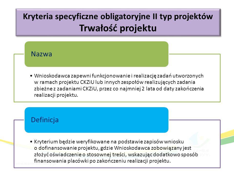 Kryteria specyficzne obligatoryjne II typ projektów Trwałość projektu Kryteria specyficzne obligatoryjne II typ projektów Trwałość projektu Wnioskodawca zapewni funkcjonowanie i realizację zadań utworzonych w ramach projektu CKZiU lub innych zespołów realizujących zadania zbieżne z zadaniami CKZiU, przez co najmniej 2 lata od daty zakończenia realizacji projektu.