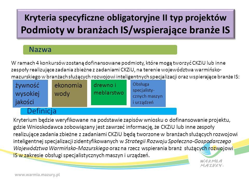 Kryteria specyficzne obligatoryjne II typ projektów Podmioty w branżach IS/wspierające branże IS Kryteria specyficzne obligatoryjne II typ projektów Podmioty w branżach IS/wspierające branże IS żywność wysokiej jakości ekonomia wody drewno i meblarstwo Obsługa specjalisty- cznych maszyn i urządzeń Nazwa W ramach 4 konkursów zostaną dofinansowane podmioty, które mogą tworzyć CKZiU lub inne zespoły realizujące zadania zbieżne z zadaniami CKZiU, na terenie województwa warmińsko- mazurskiego w branżach służących rozwojowi inteligentnych specjalizacji oraz wspierające branże IS: Definicja Kryterium będzie weryfikowane na podstawie zapisów wniosku o dofinansowanie projektu, gdzie Wnioskodawca zobowiązany jest zawrzeć informację, że CKZiU lub inne zespoły realizujące zadania zbieżne z zadaniami CKZiU będą tworzone w branżach służących rozwojowi inteligentnej specjalizacji zidentyfikowanych w Strategii Rozwoju Społeczno-Gospodarczego Województwa Warmińsko-Mazurskiego oraz na rzecz wspierania branż służących rozwojowi IS w zakresie obsługi specjalistycznych maszyn i urządzeń.