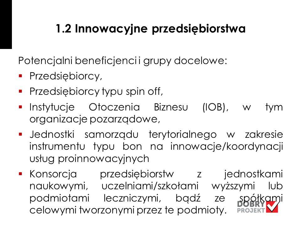 1.2 Innowacyjne przedsiębiorstwa Potencjalni beneficjenci i grupy docelowe:  Przedsiębiorcy,  Przedsiębiorcy typu spin off,  Instytucje Otoczenia Biznesu (IOB), w tym organizacje pozarządowe,  Jednostki samorządu terytorialnego w zakresie instrumentu typu bon na innowacje/koordynacji usług proinnowacyjnych  Konsorcja przedsiębiorstw z jednostkami naukowymi, uczelniami/szkołami wyższymi lub podmiotami leczniczymi, bądź ze spółkami celowymi tworzonymi przez te podmioty.