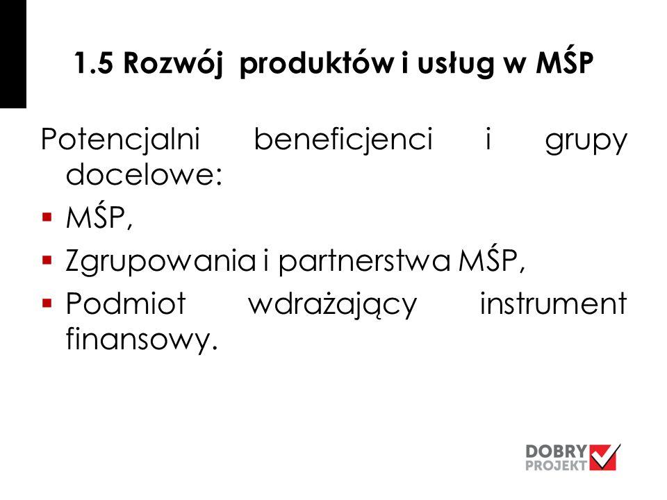 1.5 Rozwój produktów i usług w MŚP Potencjalni beneficjenci i grupy docelowe:  MŚP,  Zgrupowania i partnerstwa MŚP,  Podmiot wdrażający instrument finansowy.
