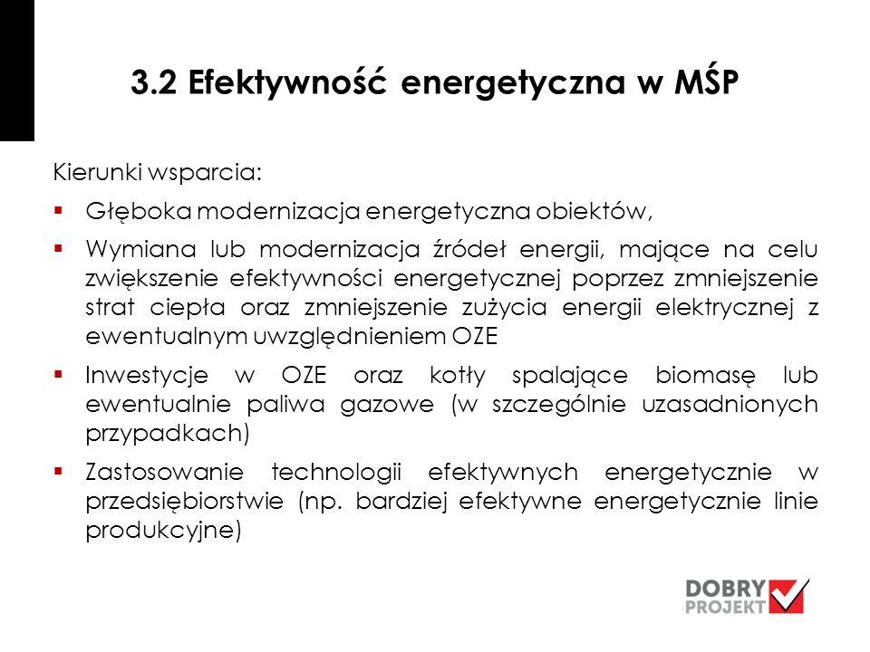 3.2 Efektywność energetyczna w MŚP Kierunki wsparcia:  Głęboka modernizacja energetyczna obiektów,  Wymiana lub modernizacja źródeł energii, mające na celu zwiększenie efektywności energetycznej poprzez zmniejszenie strat ciepła oraz zmniejszenie zużycia energii elektrycznej z ewentualnym uwzględnieniem OZE  Inwestycje w OZE oraz kotły spalające biomasę lub ewentualnie paliwa gazowe (w szczególnie uzasadnionych przypadkach)  Zastosowanie technologii efektywnych energetycznie w przedsiębiorstwie (np.