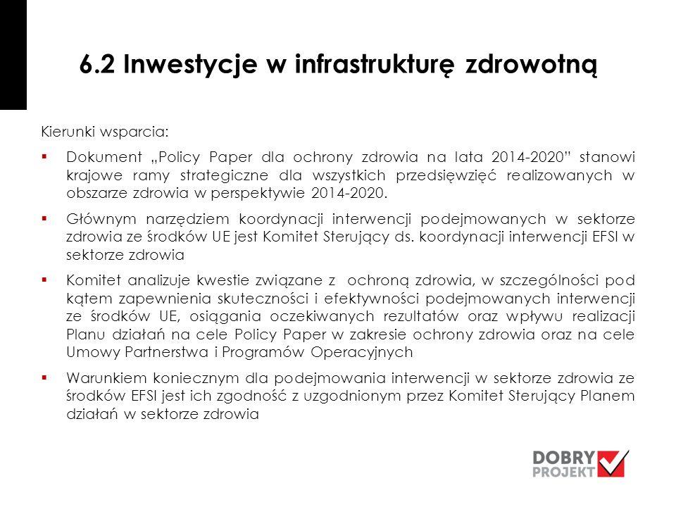 """6.2 Inwestycje w infrastrukturę zdrowotną Kierunki wsparcia:  Dokument """"Policy Paper dla ochrony zdrowia na lata 2014-2020 stanowi krajowe ramy strategiczne dla wszystkich przedsięwzięć realizowanych w obszarze zdrowia w perspektywie 2014-2020."""