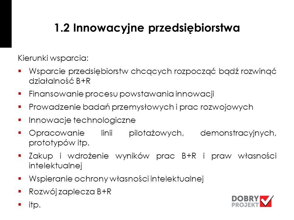 1.2 Innowacyjne przedsiębiorstwa Kierunki wsparcia:  Wsparcie przedsiębiorstw chcących rozpocząć bądź rozwinąć działalność B+R  Finansowanie procesu powstawania innowacji  Prowadzenie badań przemysłowych i prac rozwojowych  Innowacje technologiczne  Opracowanie linii pilotażowych, demonstracyjnych, prototypów itp.