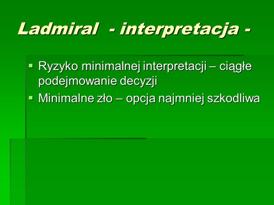 Ladmiral - interpretacja -  Ryzyko minimalnej interpretacji – ciągłe podejmowanie decyzji  Minimalne zło – opcja najmniej szkodliwa