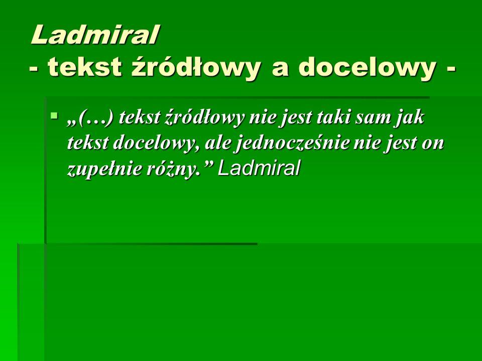 """Ladmiral - tekst źródłowy a docelowy -  """"(…) tekst źródłowy nie jest taki sam jak tekst docelowy, ale jednocześnie nie jest on zupełnie różny. Ladmiral"""