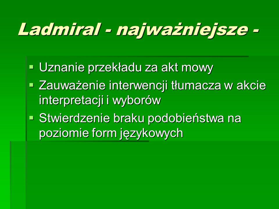 Ladmiral - najważniejsze -  Uznanie przekładu za akt mowy  Zauważenie interwencji tłumacza w akcie interpretacji i wyborów  Stwierdzenie braku podobieństwa na poziomie form językowych
