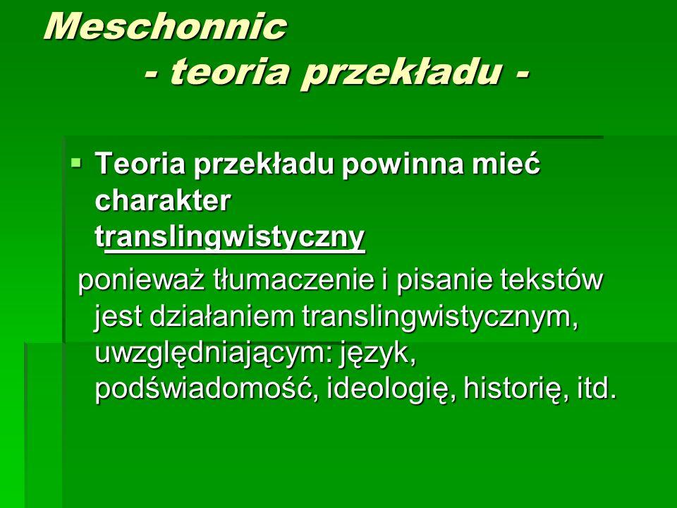 Meschonnic - teoria przekładu -  Teoria przekładu powinna mieć charakter translingwistyczny ponieważ tłumaczenie i pisanie tekstów jest działaniem translingwistycznym, uwzględniającym: język, podświadomość, ideologię, historię, itd.