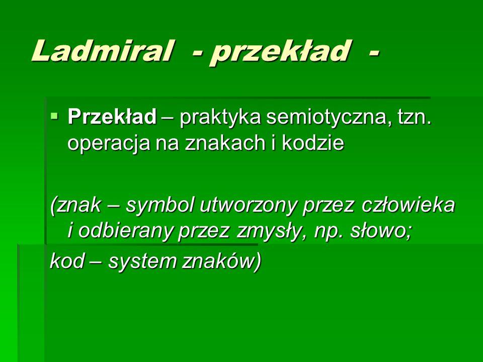 Ladmiral - przekład -  Przekład – praktyka semiotyczna, tzn. operacja na znakach i kodzie (znak – symbol utworzony przez człowieka i odbierany przez