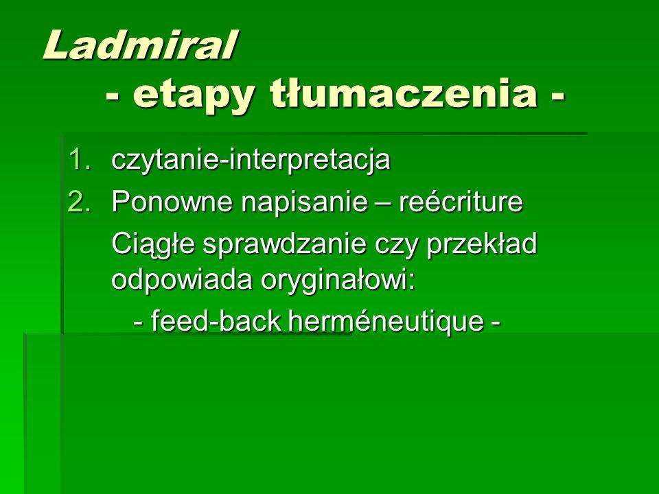 Ladmiral - etapy tłumaczenia - 1.czytanie-interpretacja 2.Ponowne napisanie – reécriture Ciągłe sprawdzanie czy przekład odpowiada oryginałowi: - feed-back herméneutique -