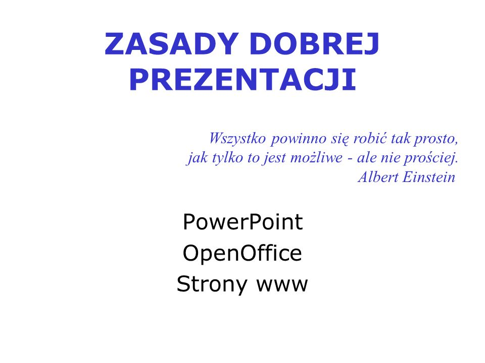 ZASADY DOBREJ PREZENTACJI PowerPoint OpenOffice Strony www Wszystko powinno się robić tak prosto, jak tylko to jest możliwe - ale nie prościej.