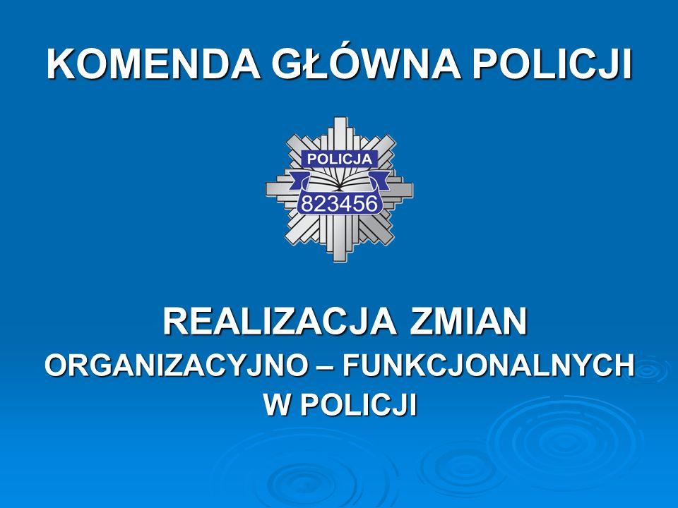 KOMENDA GŁÓWNA POLICJI REALIZACJA ZMIAN REALIZACJA ZMIAN ORGANIZACYJNO – FUNKCJONALNYCH W POLICJI