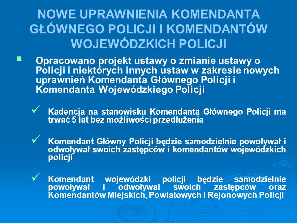 NOWE UPRAWNIENIA KOMENDANTA GŁÓWNEGO POLICJI I KOMENDANTÓW WOJEWÓDZKICH POLICJI   Opracowano projekt ustawy o zmianie ustawy o Policji i niektórych innych ustaw w zakresie nowych uprawnień Komendanta Głównego Policji i Komendanta Wojewódzkiego Policji Kadencja na stanowisku Komendanta Głównego Policji ma trwać 5 lat bez możliwości przedłużenia Komendant Główny Policji będzie samodzielnie powoływał i odwoływał swoich zastępców i komendantów wojewódzkich policji Komendant wojewódzki policji będzie samodzielnie powoływał i odwoływał swoich zastępców oraz Komendantów Miejskich, Powiatowych i Rejonowych Policji