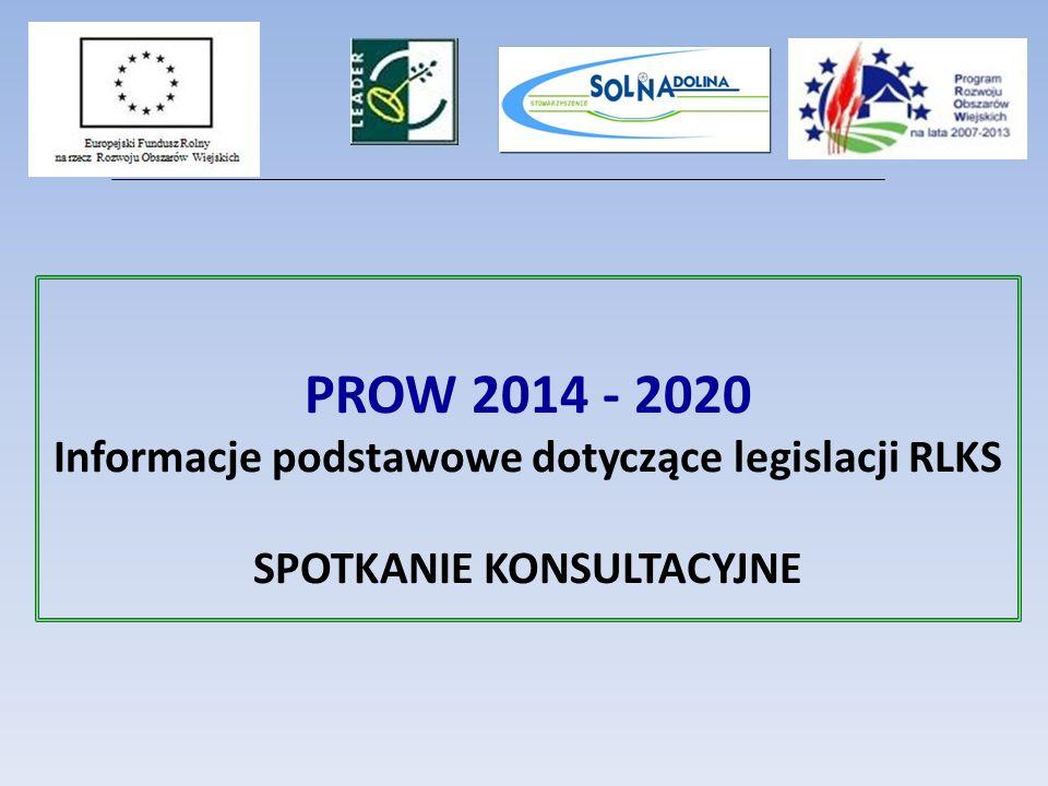 PROW 2014 - 2020 Informacje podstawowe dotyczące legislacji RLKS SPOTKANIE KONSULTACYJNE