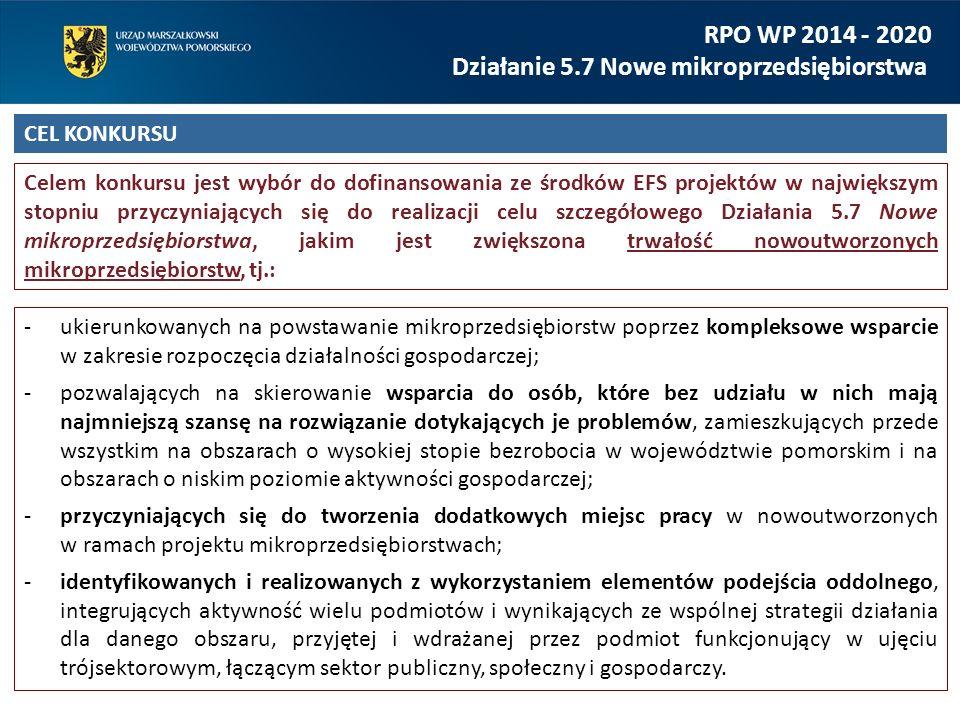 RPO WP 2014 - 2020 Działanie 5.7 Nowe mikroprzedsiębiorstwa CEL KONKURSU Celem konkursu jest wybór do dofinansowania ze środków EFS projektów w największym stopniu przyczyniających się do realizacji celu szczegółowego Działania 5.7 Nowe mikroprzedsiębiorstwa, jakim jest zwiększona trwałość nowoutworzonych mikroprzedsiębiorstw, tj.: ukierunkowanych na powstawanie mikroprzedsiębiorstw poprzez kompleksowe wsparcie w zakresie rozpoczęcia działalności gospodarczej; pozwalających na skierowanie wsparcia do osób, które bez udziału w nich mają najmniejszą szansę na rozwiązanie dotykających je problemów, zamieszkujących przede wszystkim na obszarach o wysokiej stopie bezrobocia w województwie pomorskim i na obszarach o niskim poziomie aktywności gospodarczej; przyczyniających się do tworzenia dodatkowych miejsc pracy w nowoutworzonych w ramach projektu mikroprzedsiębiorstwach; identyfikowanych i realizowanych z wykorzystaniem elementów podejścia oddolnego, integrujących aktywność wielu podmiotów i wynikających ze wspólnej strategii działania dla danego obszaru, przyjętej i wdrażanej przez podmiot funkcjonujący w ujęciu trójsektorowym, łączącym sektor publiczny, społeczny i gospodarczy.
