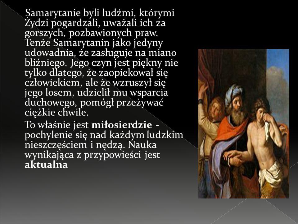 Samarytanie byli ludźmi, którymi Żydzi pogardzali, uważali ich za gorszych, pozbawionych praw. Tenże Samarytanin jako jedyny udowadnia, że zasługuje n