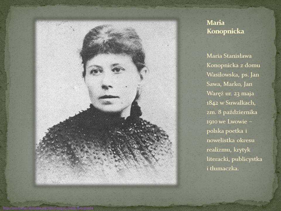 Maria Stanisława Konopnicka z domu Wasiłowska, ps. Jan Sawa, Marko, Jan Waręż ur. 23 maja 1842 w Suwałkach, zm. 8 października 1910 we Lwowie – polska