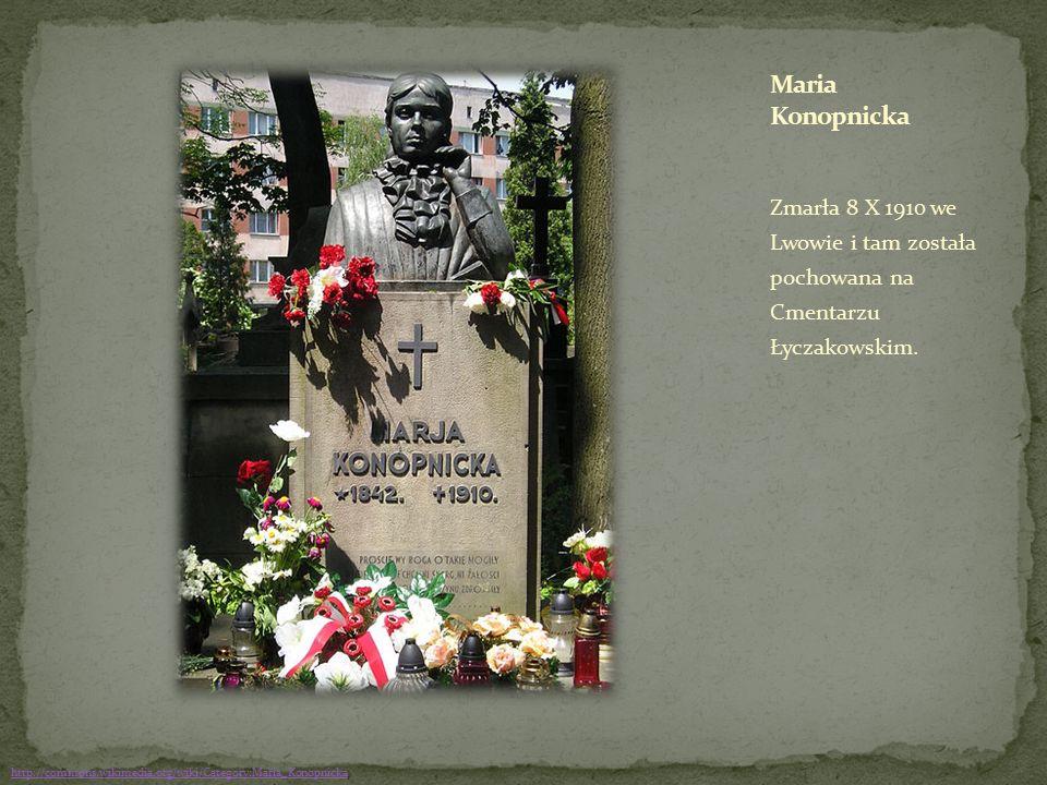 Zmarła 8 X 1910 we Lwowie i tam została pochowana na Cmentarzu Łyczakowskim. http://commons.wikimedia.org/wiki/Category:Maria_Konopnicka