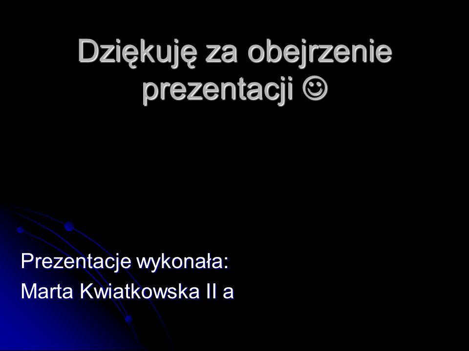 Dziękuję za obejrzenie prezentacji Dziękuję za obejrzenie prezentacji Prezentacje wykonała: Marta Kwiatkowska II a