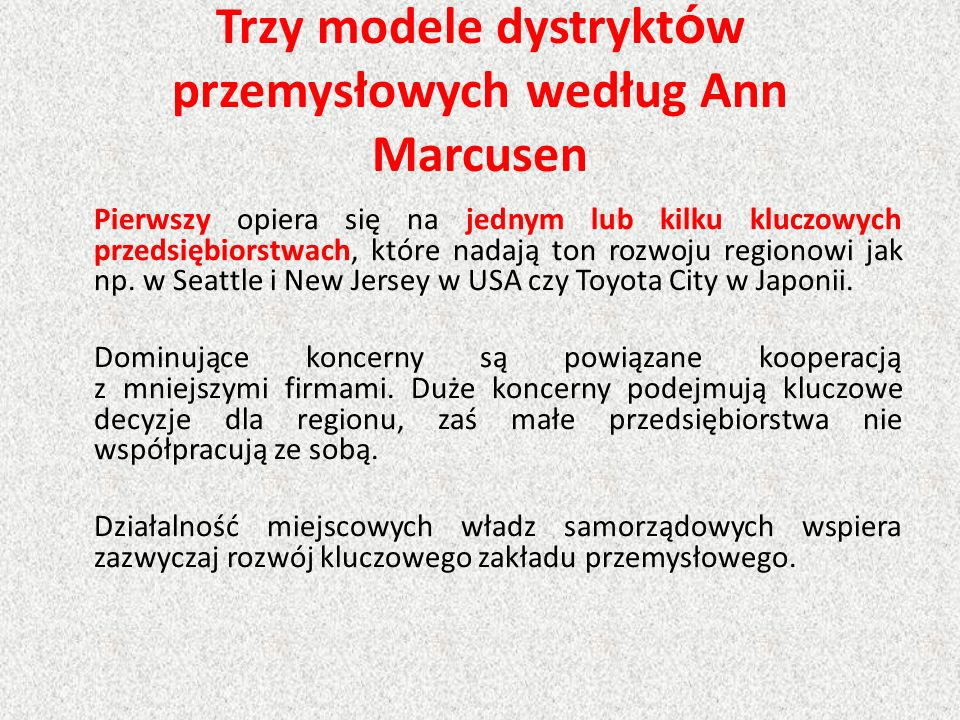 Trzy modele dystrykt ó w przemysłowych według Ann Marcusen Pierwszy opiera się na jednym lub kilku kluczowych przedsiębiorstwach, które nadają ton rozwoju regionowi jak np.