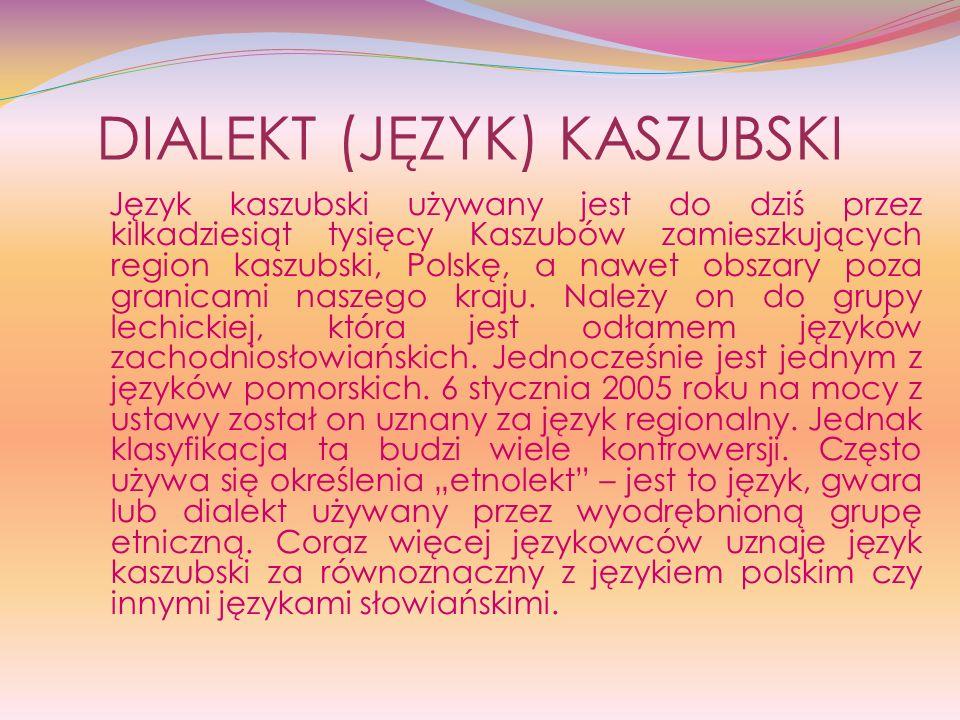 DIALEKT (JĘZYK) KASZUBSKI Język kaszubski używany jest do dziś przez kilkadziesiąt tysięcy Kaszubów zamieszkujących region kaszubski, Polskę, a nawet