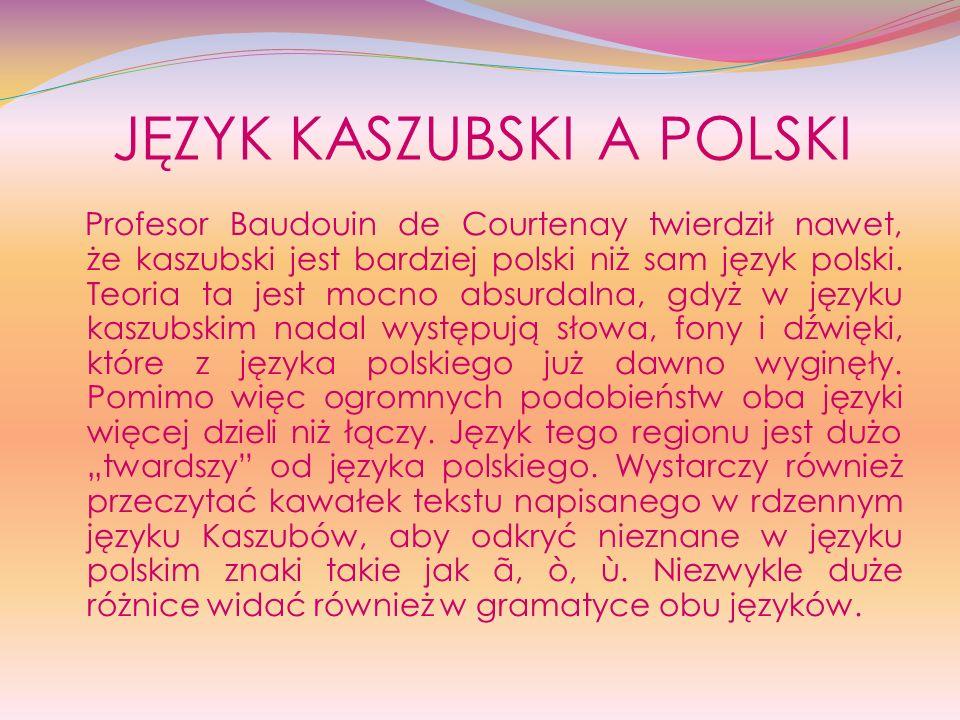 JĘZYK KASZUBSKI A POLSKI Profesor Baudouin de Courtenay twierdził nawet, że kaszubski jest bardziej polski niż sam język polski. Teoria ta jest mocno