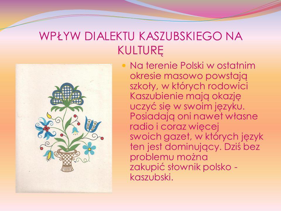 WPŁYW DIALEKTU KASZUBSKIEGO NA KULTURĘ Na terenie Polski w ostatnim okresie masowo powstają szkoły, w których rodowici Kaszubienie mają okazję uczyć s