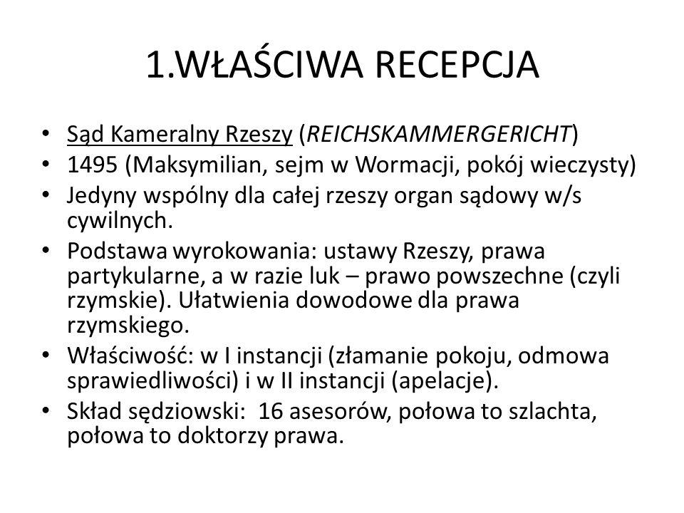 1.WŁAŚCIWA RECEPCJA Sąd Kameralny Rzeszy (REICHSKAMMERGERICHT) 1495 (Maksymilian, sejm w Wormacji, pokój wieczysty) Jedyny wspólny dla całej rzeszy organ sądowy w/s cywilnych.