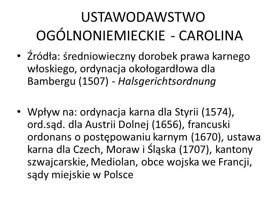 USTAWODAWSTWO OGÓLNONIEMIECKIE - CAROLINA Źródła: średniowieczny dorobek prawa karnego włoskiego, ordynacja okołogardłowa dla Bambergu (1507) - Halsgerichtsordnung Wpływ na: ordynacja karna dla Styrii (1574), ord.sąd.