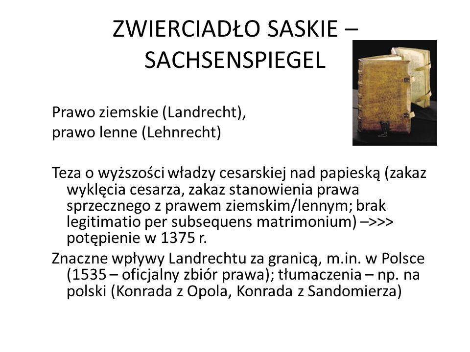 ZWIERCIADŁO SASKIE – SACHSENSPIEGEL Prawo ziemskie (Landrecht), prawo lenne (Lehnrecht) Teza o wyższości władzy cesarskiej nad papieską (zakaz wyklęcia cesarza, zakaz stanowienia prawa sprzecznego z prawem ziemskim/lennym; brak legitimatio per subsequens matrimonium) –>>> potępienie w 1375 r.