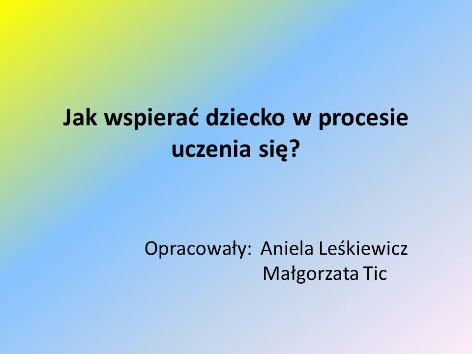 Jak wspierać dziecko w procesie uczenia się Opracowały: Aniela Leśkiewicz Małgorzata Tic